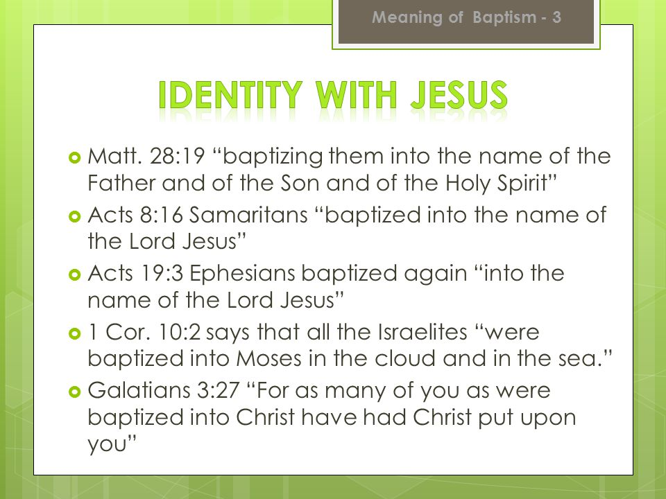 Meaning of Baptism - 3 Identity with Jesus. Matt. 28:19 baptizing them into the name of the Father and of the Son and of the Holy Spirit