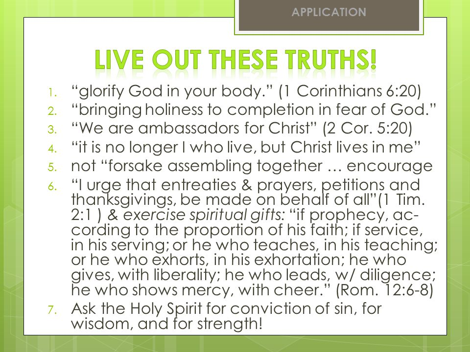 APPLICATION Live out these truths! glorify God in your body. (1 Corinthians 6:20) bringing holiness to completion in fear of God.