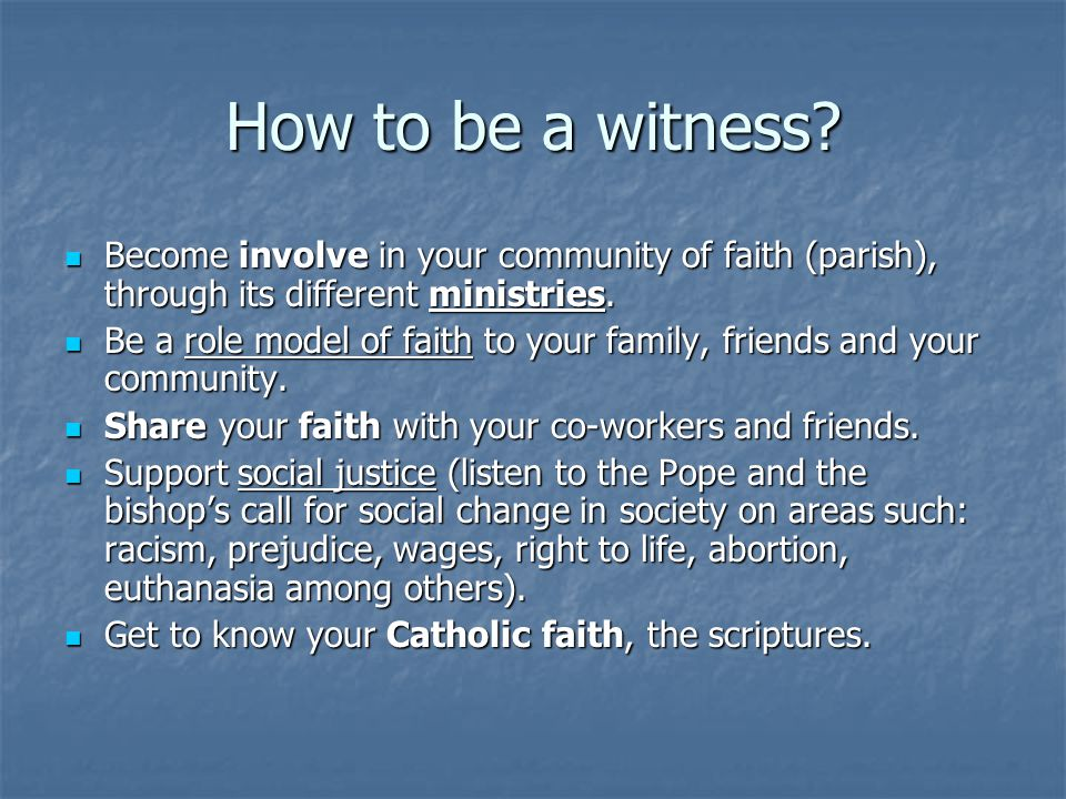 How to be a witness Become involve in your community of faith (parish), through its different ministries.