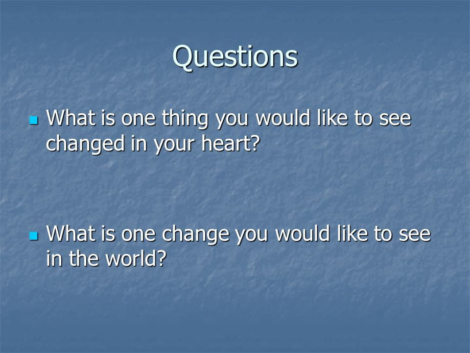 Questions What is one thing you would like to see changed in your heart.