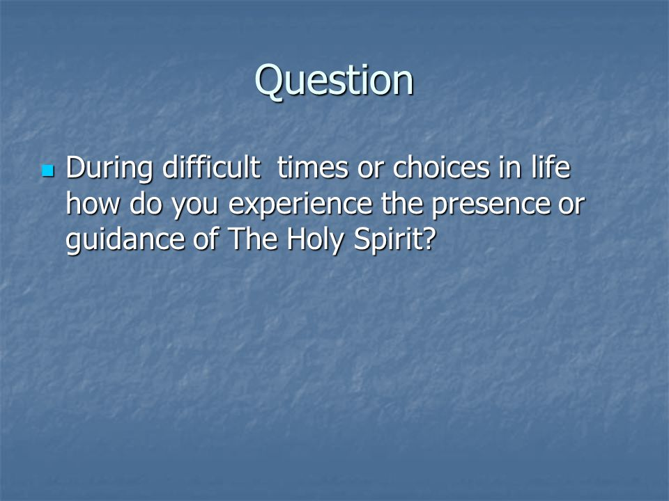 Question During difficult times or choices in life how do you experience the presence or guidance of The Holy Spirit