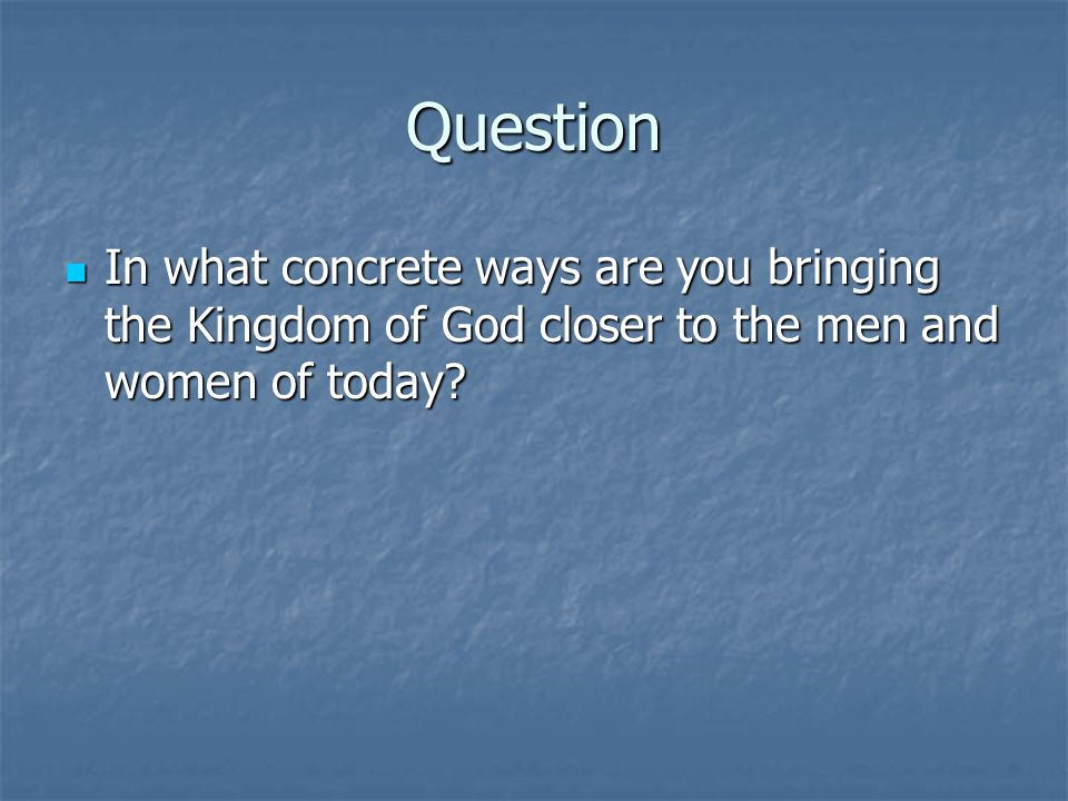 Question In what concrete ways are you bringing the Kingdom of God closer to the men and women of today