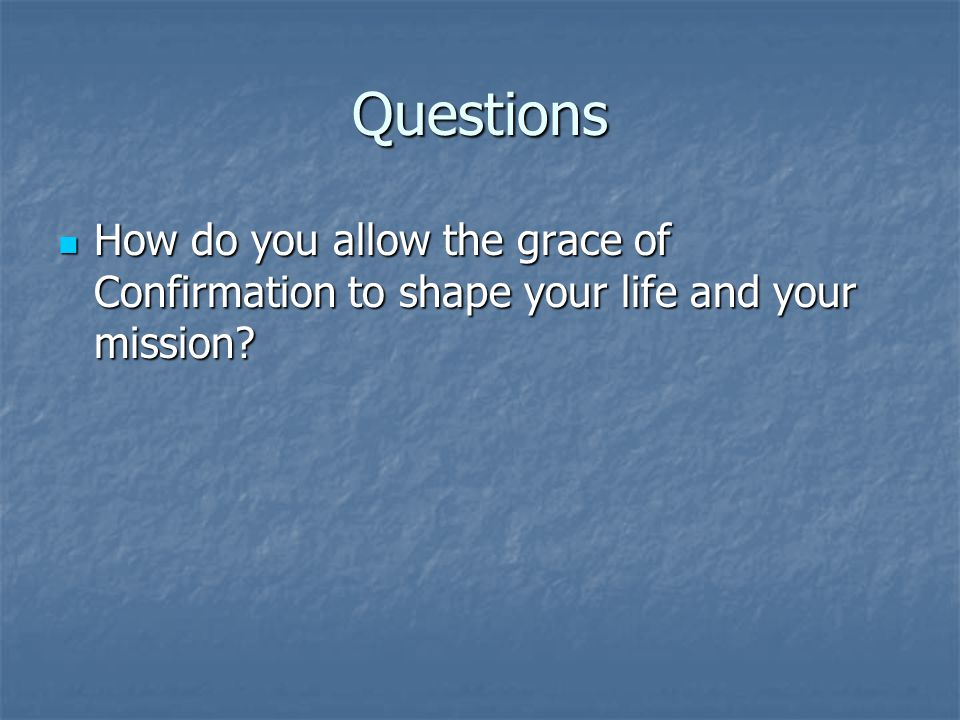 Questions How do you allow the grace of Confirmation to shape your life and your mission