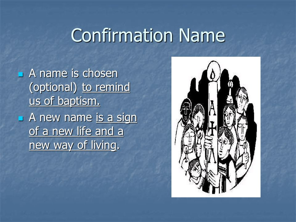 Confirmation Name A name is chosen (optional) to remind us of baptism.