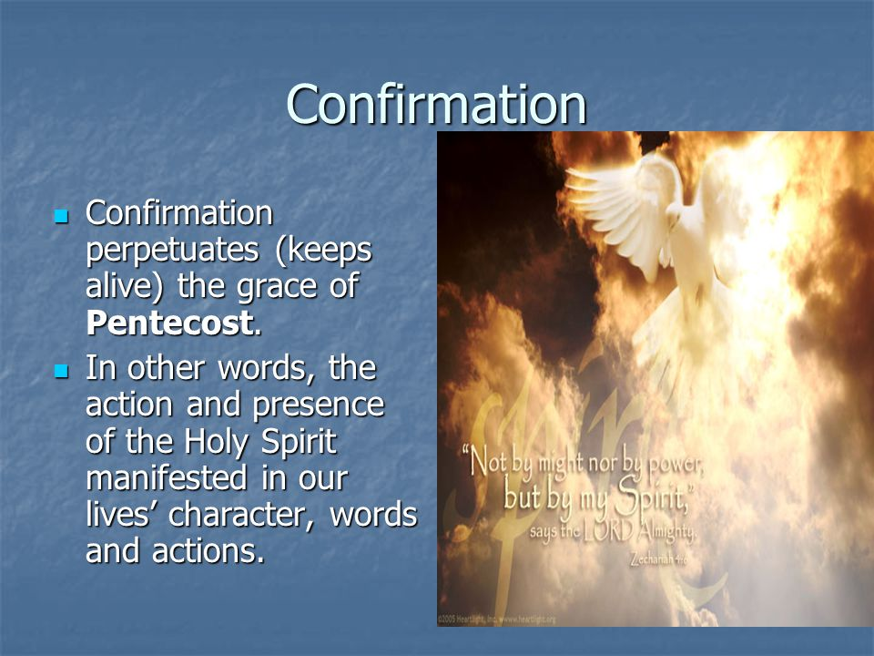 Confirmation Confirmation perpetuates (keeps alive) the grace of Pentecost.