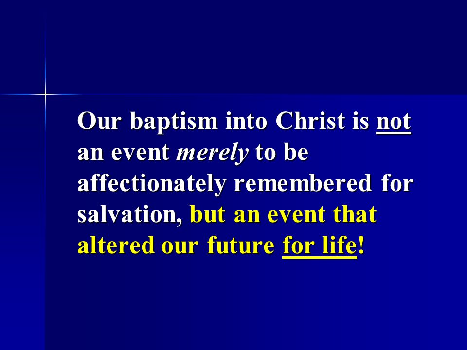 Our baptism into Christ is not an event merely to be affectionately remembered for salvation, but an event that altered our future for life!