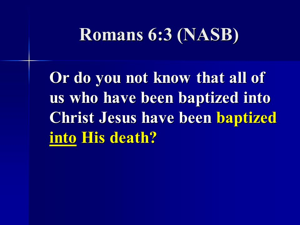 Romans 6:3 (NASB) Or do you not know that all of us who have been baptized into Christ Jesus have been baptized into His death