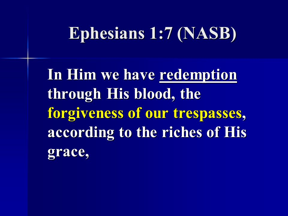 Ephesians 1:7 (NASB) In Him we have redemption through His blood, the forgiveness of our trespasses, according to the riches of His grace,
