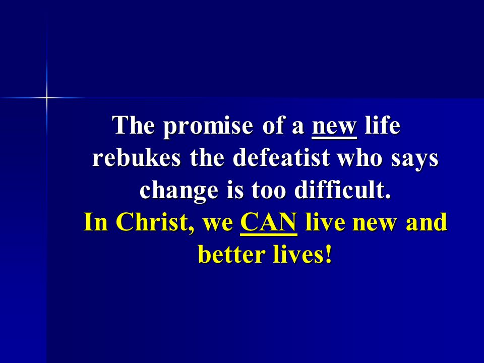 The promise of a new life rebukes the defeatist who says change is too difficult.