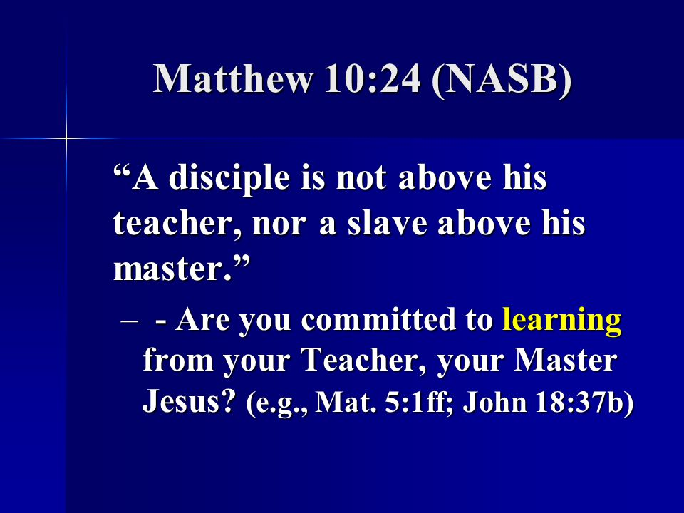 Matthew 10:24 (NASB) A disciple is not above his teacher, nor a slave above his master.