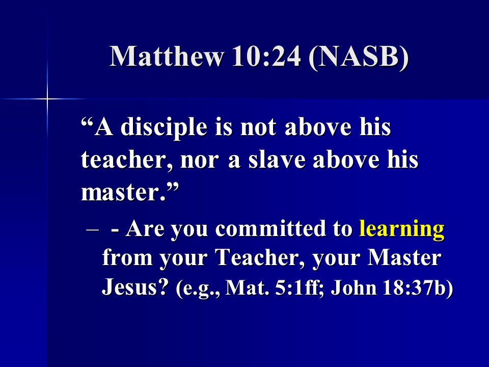 Matthew 10:24 (NASB) A disciple is not above his teacher, nor a slave above his master.