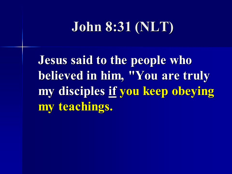 John 8:31 (NLT) Jesus said to the people who believed in him, You are truly my disciples if you keep obeying my teachings.
