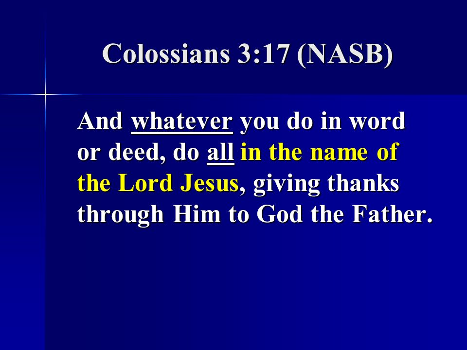 Colossians 3:17 (NASB) And whatever you do in word or deed, do all in the name of the Lord Jesus, giving thanks through Him to God the Father.