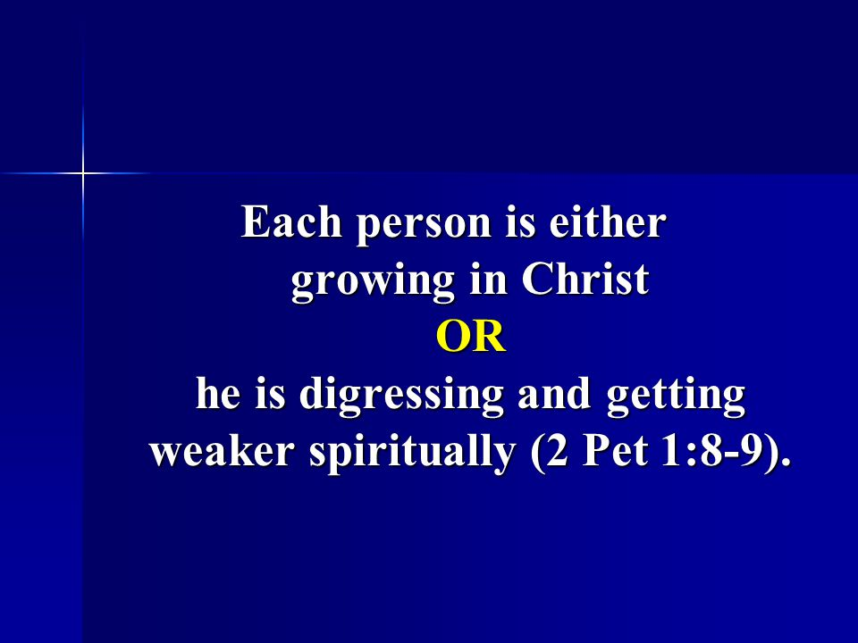 Each person is either growing in Christ OR he is digressing and getting weaker spiritually (2 Pet 1:8-9).
