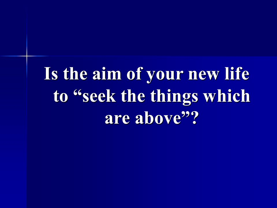 Is the aim of your new life to seek the things which are above