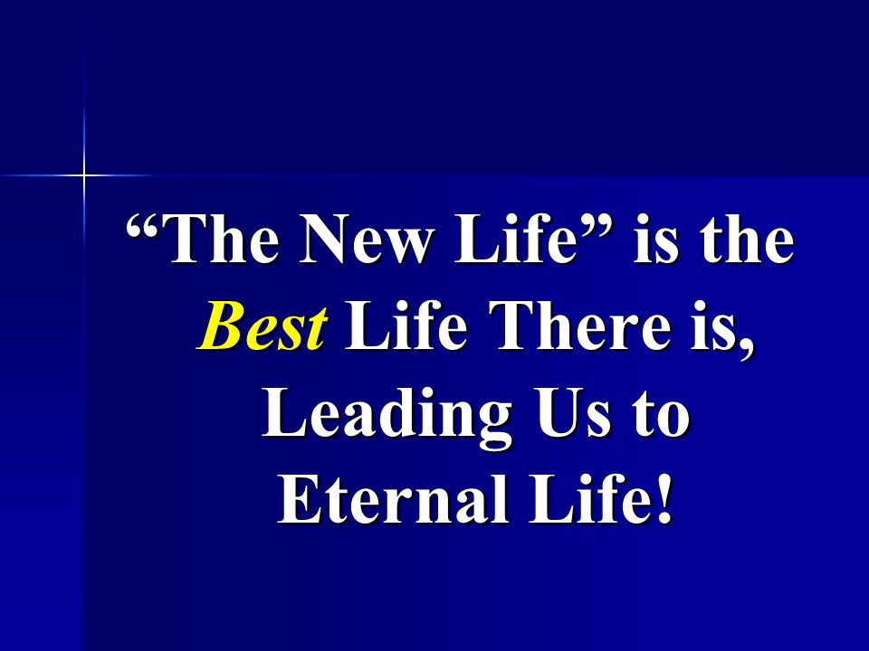 The New Life is the Best Life There is, Leading Us to Eternal Life!