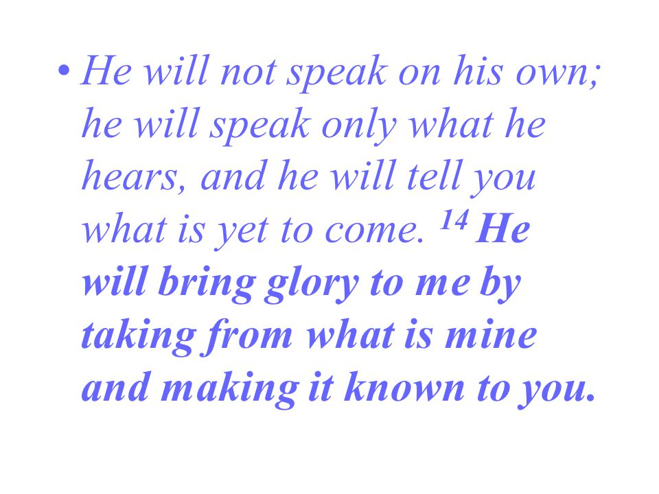 He will not speak on his own; he will speak only what he hears, and he will tell you what is yet to come.
