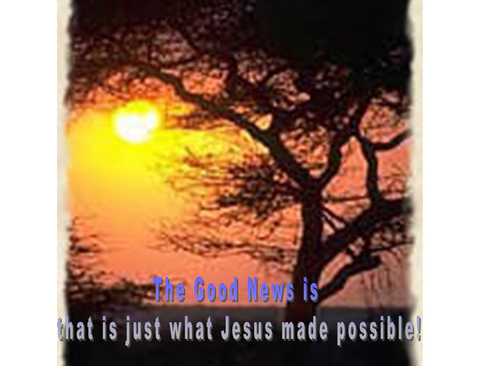 that is just what Jesus made possible!