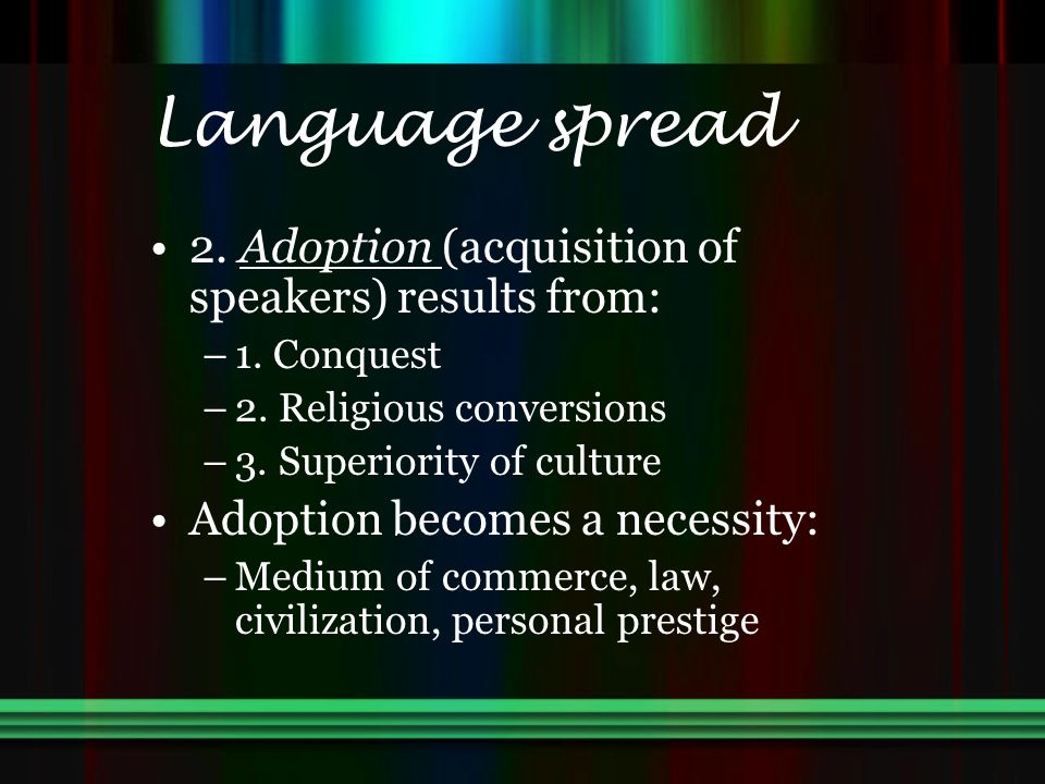Language spread 2. Adoption (acquisition of speakers) results from: