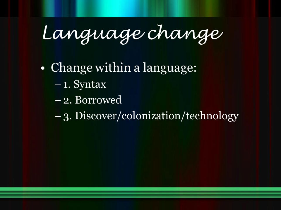 Language change Change within a language: 1. Syntax 2. Borrowed