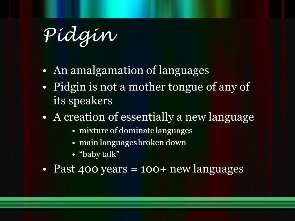 Pidgin An amalgamation of languages