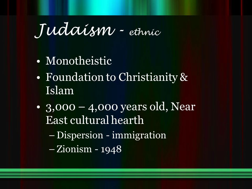 Judaism - ethnic Monotheistic Foundation to Christianity & Islam