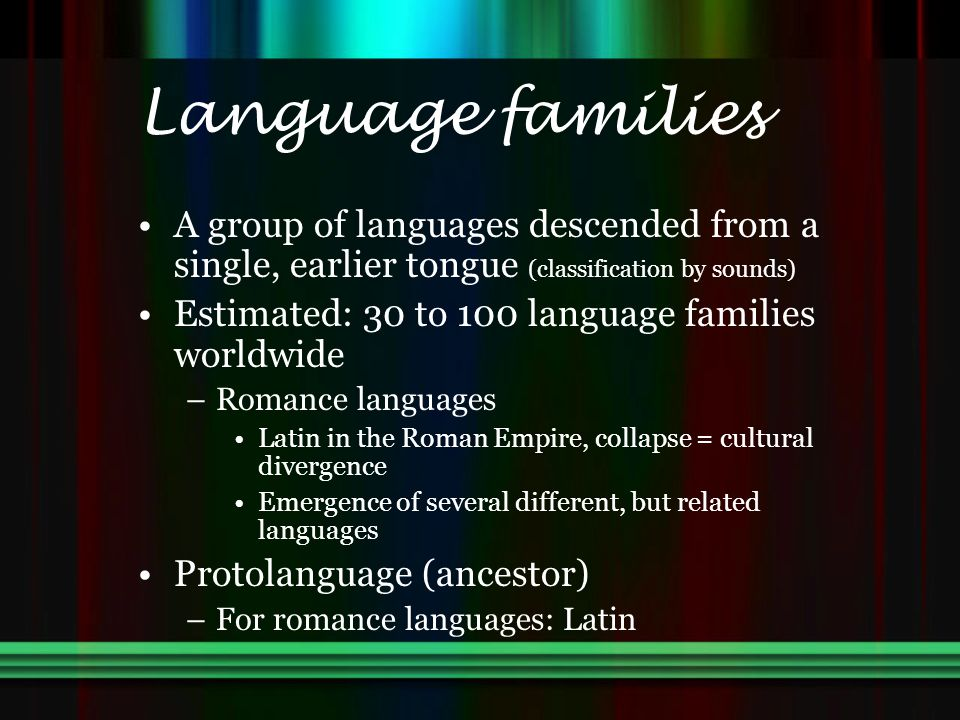 Language families A group of languages descended from a single, earlier tongue (classification by sounds)