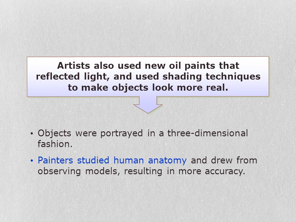Artists also used new oil paints that reflected light, and used shading techniques to make objects look more real.