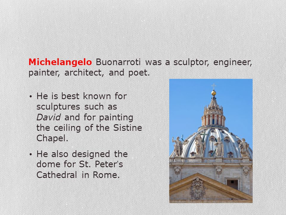 Michelangelo Buonarroti was a sculptor, engineer, painter, architect, and poet.