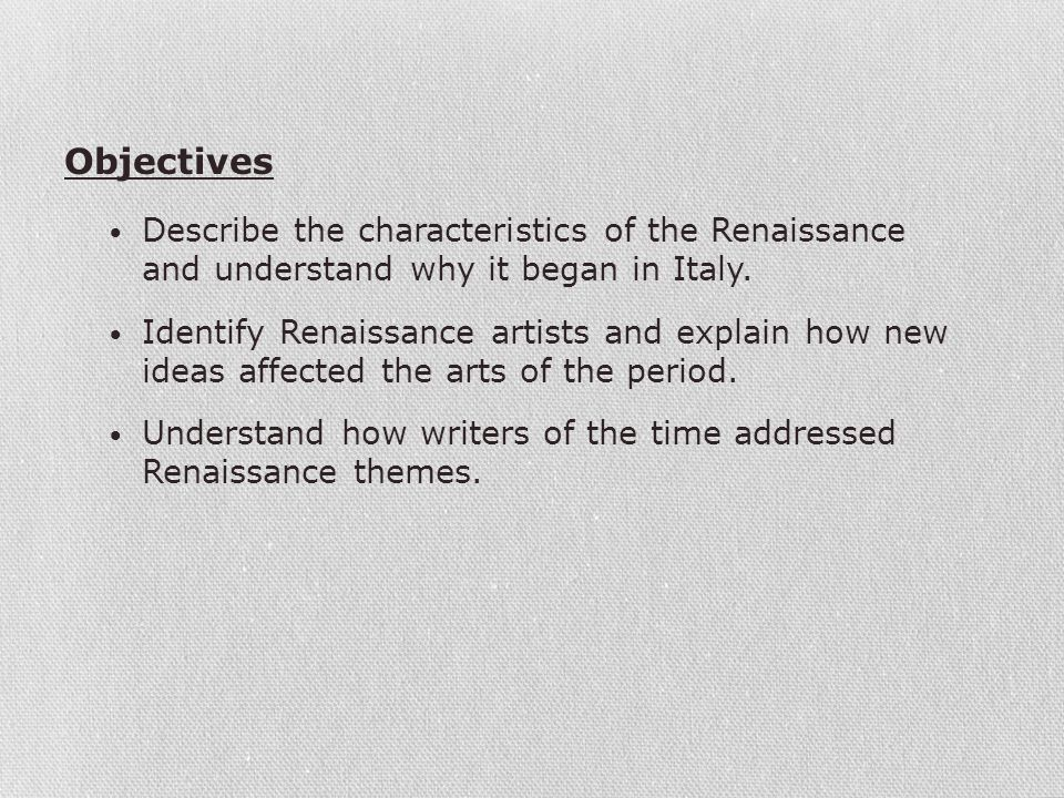 Objectives Describe the characteristics of the Renaissance and understand why it began in Italy.
