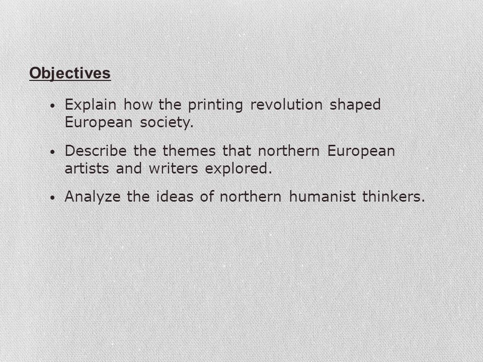 Objectives Explain how the printing revolution shaped European society. Describe the themes that northern European artists and writers explored.