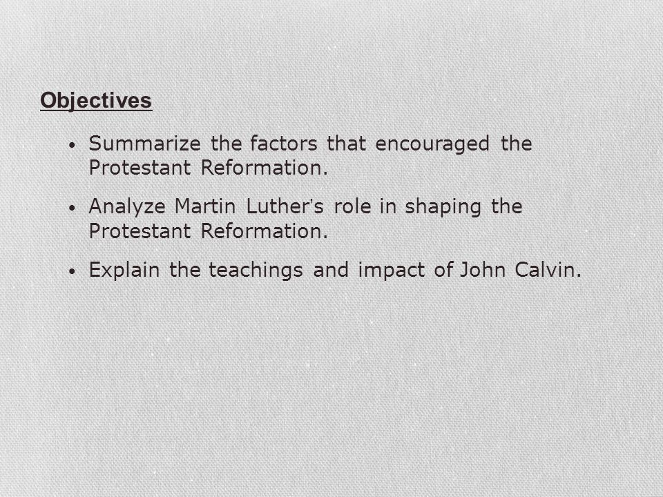 Objectives Summarize the factors that encouraged the Protestant Reformation. Analyze Martin Luther's role in shaping the Protestant Reformation.