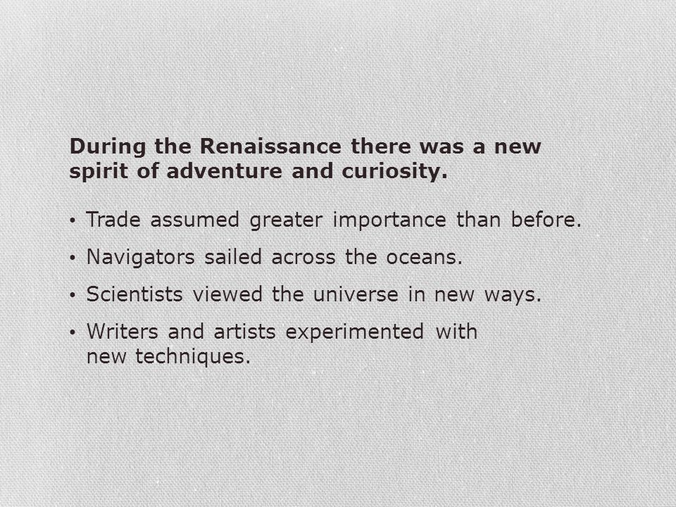 During the Renaissance there was a new spirit of adventure and curiosity.