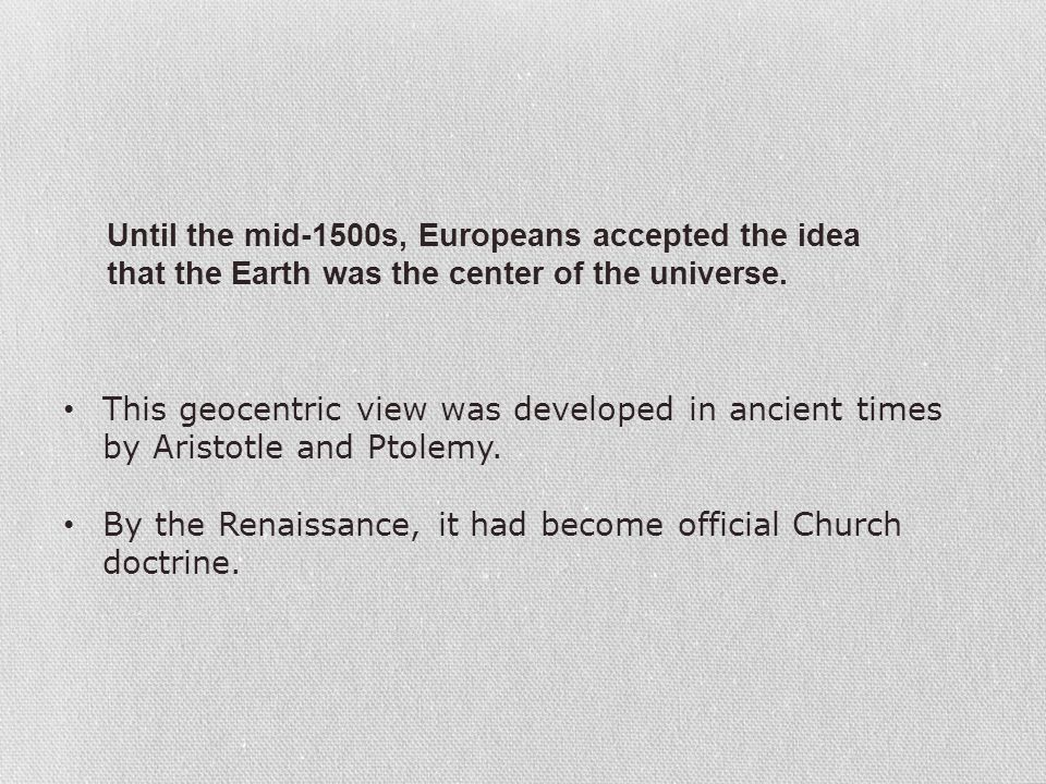 Until the mid-1500s, Europeans accepted the idea that the Earth was the center of the universe.