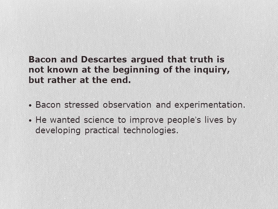 Bacon and Descartes argued that truth is not known at the beginning of the inquiry, but rather at the end.
