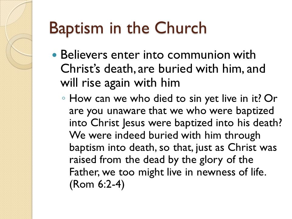 Baptism in the Church Believers enter into communion with Christ's death, are buried with him, and will rise again with him.