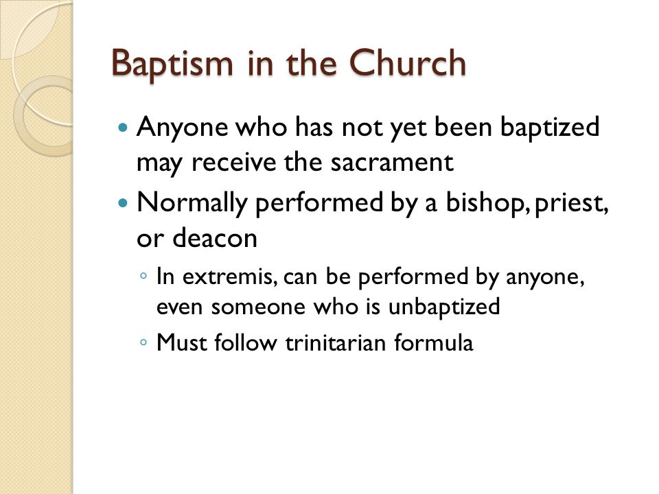 Baptism in the Church Anyone who has not yet been baptized may receive the sacrament. Normally performed by a bishop, priest, or deacon.