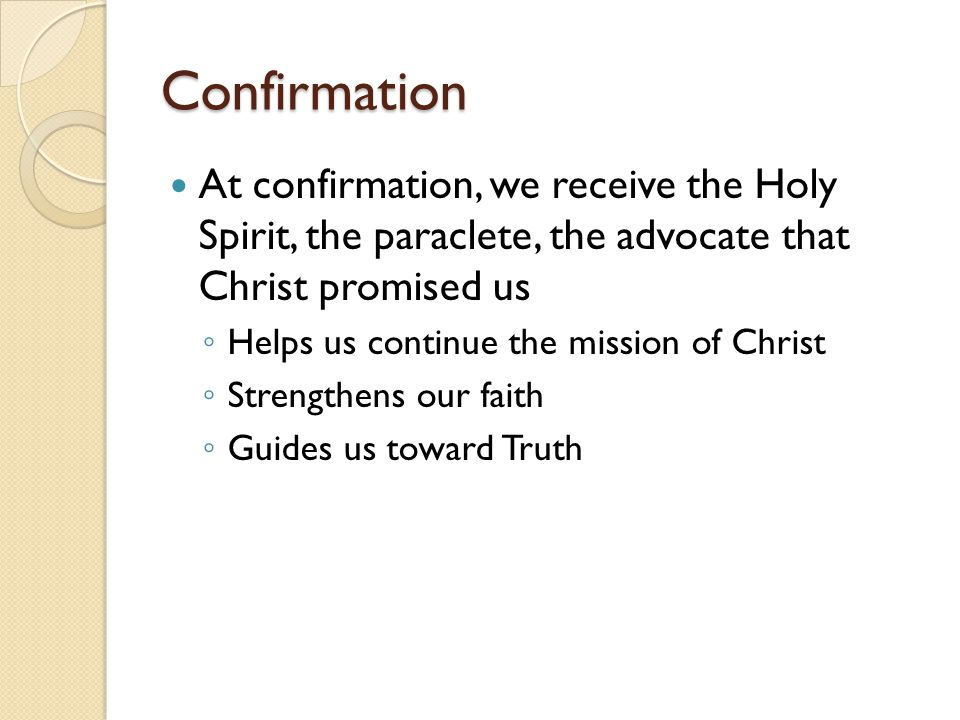 Confirmation At confirmation, we receive the Holy Spirit, the paraclete, the advocate that Christ promised us.