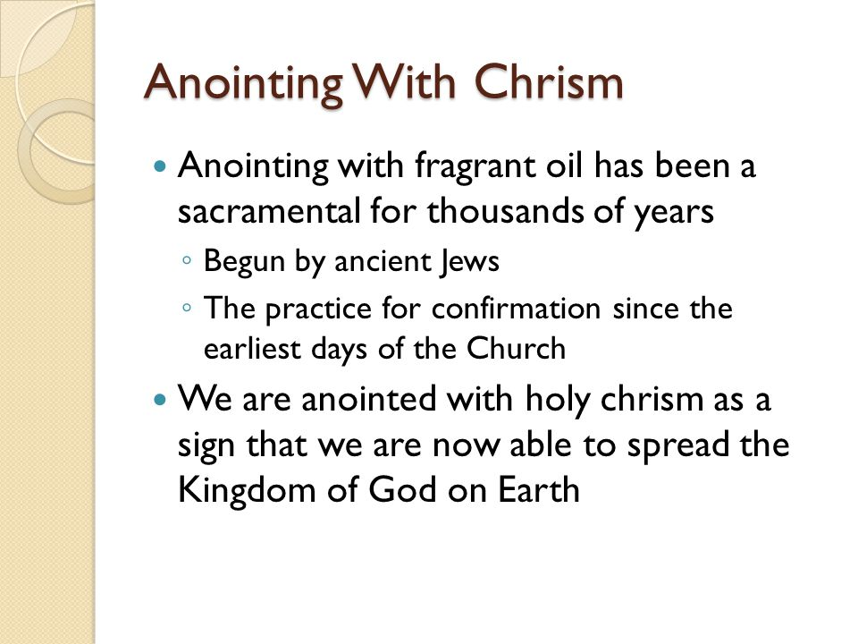 Anointing With Chrism Anointing with fragrant oil has been a sacramental for thousands of years. Begun by ancient Jews.