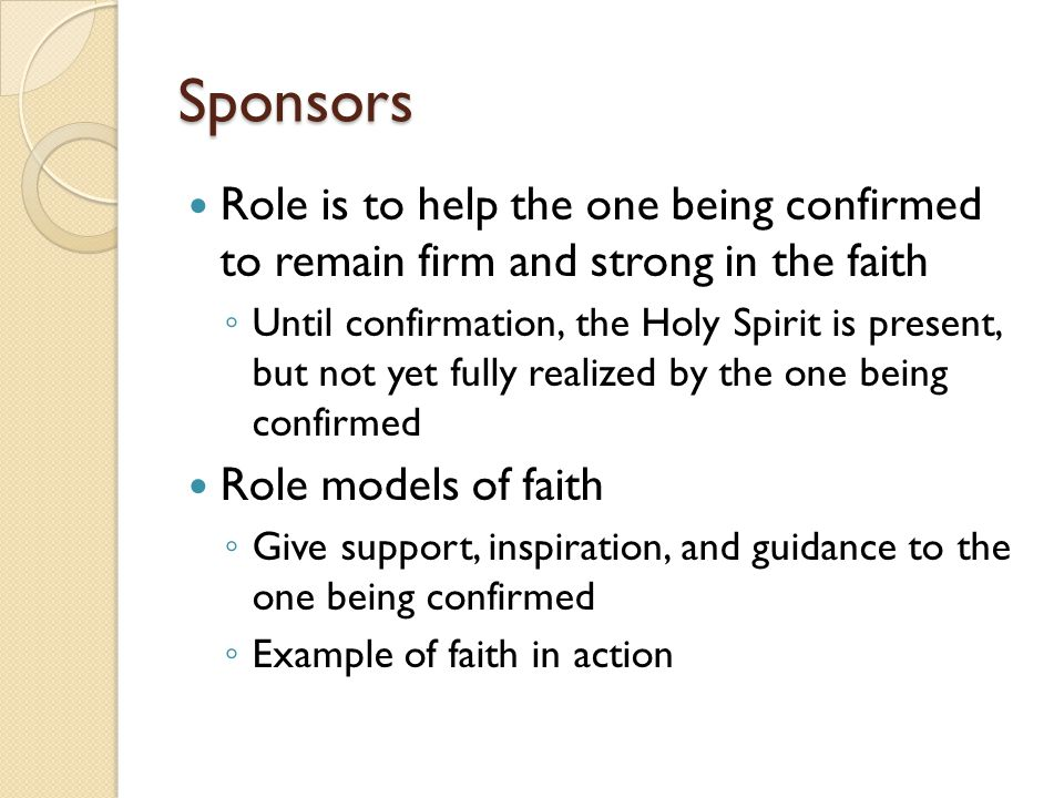 Sponsors Role is to help the one being confirmed to remain firm and strong in the faith.