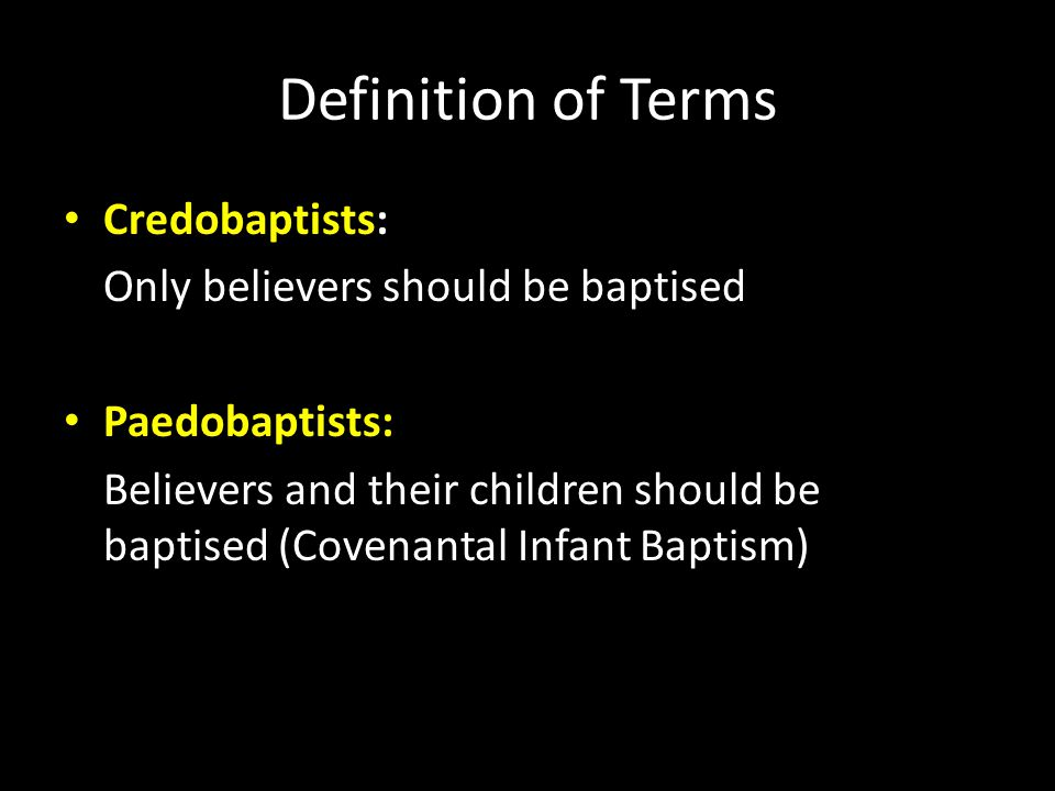 Definition of Terms Credobaptists: Only believers should be baptised