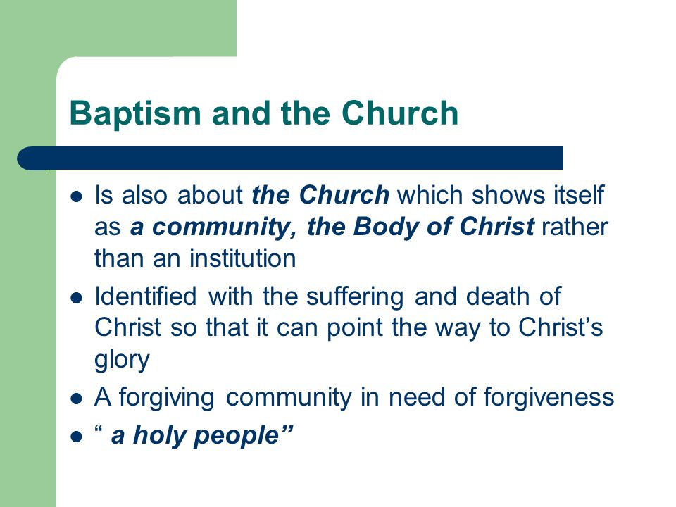 Baptism and the Church Is also about the Church which shows itself as a community, the Body of Christ rather than an institution.