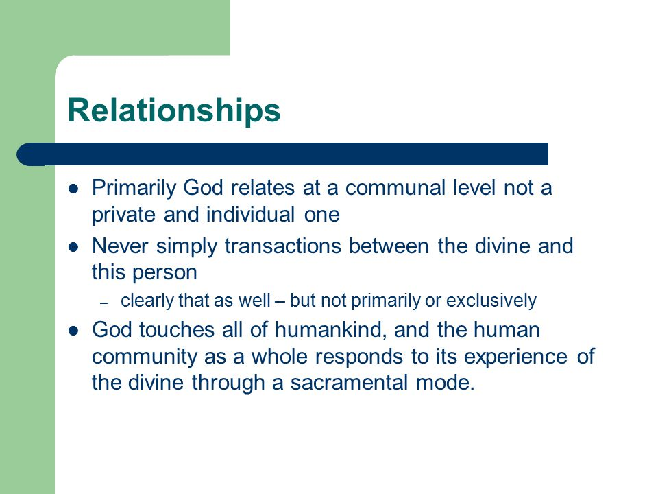 Relationships Primarily God relates at a communal level not a private and individual one.