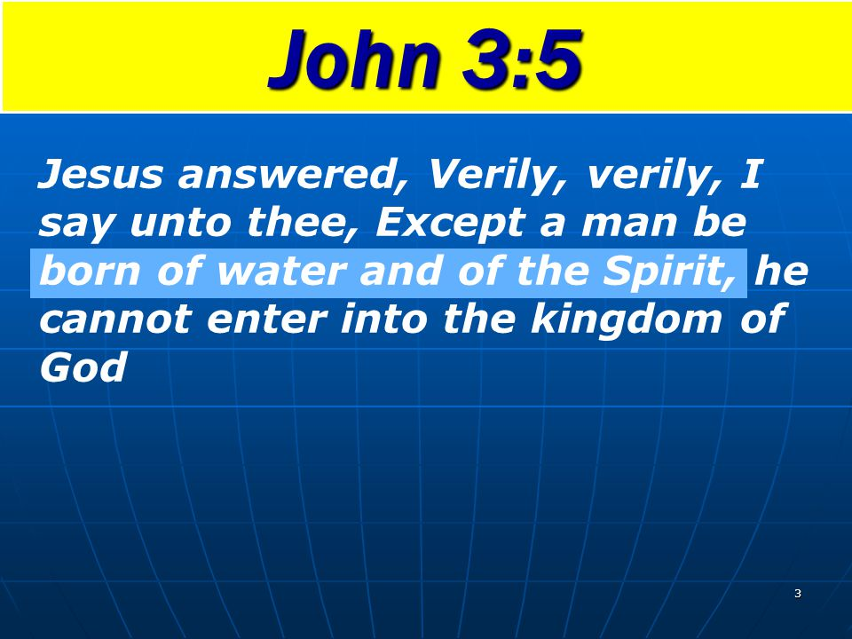 John 3:5 Jesus answered, Verily, verily, I say unto thee, Except a man be born of water and of the Spirit, he cannot enter into the kingdom of God.
