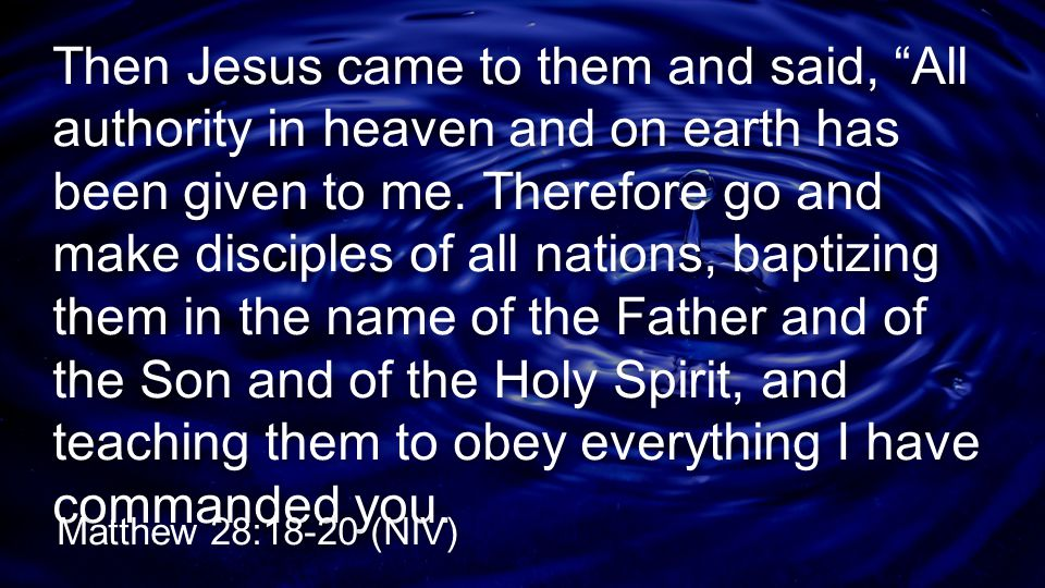 Then Jesus came to them and said, All authority in heaven and on earth has been given to me. Therefore go and make disciples of all nations, baptizing them in the name of the Father and of the Son and of the Holy Spirit, and teaching them to obey everything I have commanded you.