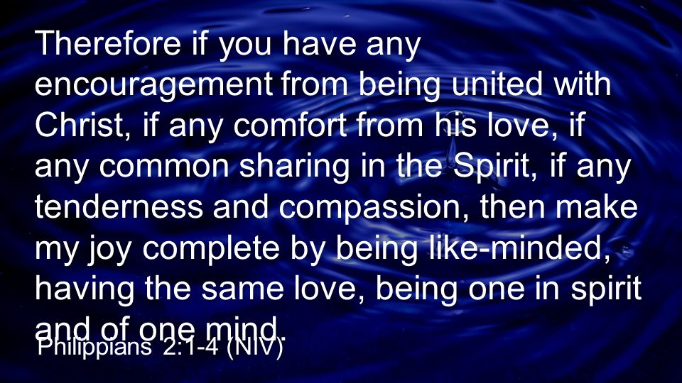 Therefore if you have any encouragement from being united with Christ, if any comfort from his love, if any common sharing in the Spirit, if any tenderness and compassion, then make my joy complete by being like-minded, having the same love, being one in spirit and of one mind.