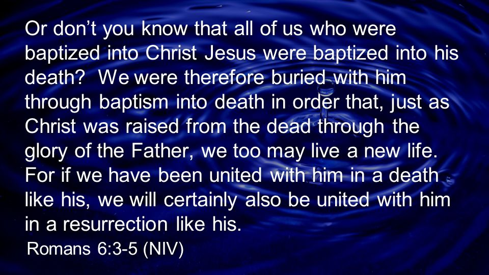 Or don't you know that all of us who were baptized into Christ Jesus were baptized into his death We were therefore buried with him through baptism into death in order that, just as Christ was raised from the dead through the glory of the Father, we too may live a new life. For if we have been united with him in a death like his, we will certainly also be united with him in a resurrection like his.