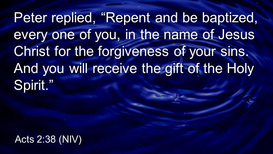 Peter replied, Repent and be baptized, every one of you, in the name of Jesus Christ for the forgiveness of your sins. And you will receive the gift of the Holy Spirit.