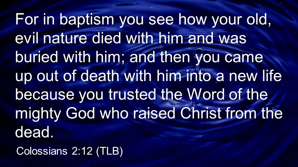 For in baptism you see how your old, evil nature died with him and was buried with him; and then you came up out of death with him into a new life because you trusted the Word of the mighty God who raised Christ from the dead.