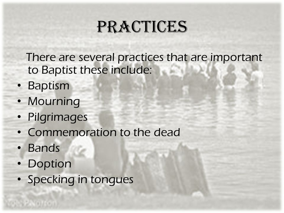 practices There are several practices that are important to Baptist these include: Baptism. Mourning.